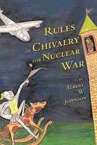 Rules of Chivalry for Nuclear War: How We Fight and Persuade Each Other by Albert W. Johnson