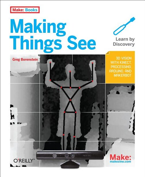 Making Things See: 3d Vision With Kinect, Processing, Arduino, And Makerbot de Greg Borenstein
