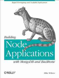Building Node Applications With Mongodb And Backbone: Rapid Prototyping And Scalable Deployment by Mike Wilson