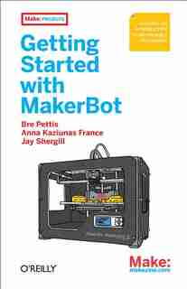 Getting Started With Makerbot: A Hands-on Introduction To Affordable 3d Printing by Bre Pettis