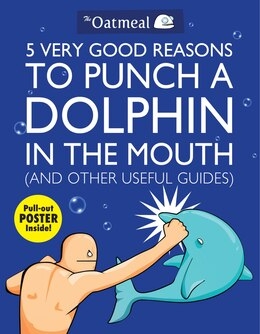 Book 5 Very Good Reasons to Punch a Dolphin in the Mouth (And Other Useful Guides) by The The Oatmeal