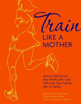 Book Train Like a Mother: How to Get Across Any Finish Line - and Not Lose Your Family, Job, or Sanity by Sarah Bowen Shea