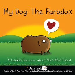 Book My Dog: The Paradox: A Lovable Discourse about Man's Best Friend by The The Oatmeal