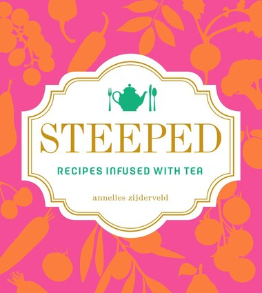 Steeped: Recipes Infused with Tea by Annelies Zijderveld