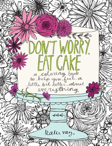 Don\'t Worry, Eat Cake: A Coloring Book to Help You Feel a Little Bit ...