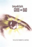Living With Spirits Good And Bad: The Life Of Robert D. Mcphee