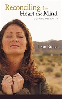 Reconciling The Heart And Mind: Essays On Faith de Broad Don Broad