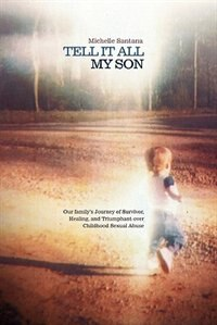 Tell It All My Son: Our Family's Journey Of Survivor, Healing, And Triumphant Over Childhood Sexual Abuse de Michelle Santana