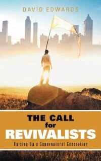 The Call For Revivalists: Raising Up A Supernatural Generation