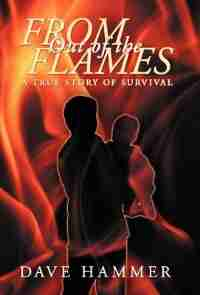 From Out Of The Flames: A True Story Of Survival by Dave Hammer