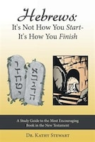 Hebrews: It's Not How You Start--It's How You Finish: A Study Guide to the Most Encouraging Book in…