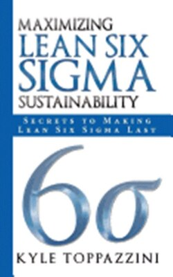 Book Maximizing Lean Six Sigma Sustainability: Secrets To Making Lean Six Sigma Last by Kyle Toppazzini
