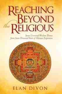 Reaching Beyond the Religious: Seven             Universal Wisdom Themes from Seven Thousand Years of Human Experience by Elan Elan Divon