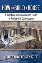 How To Build A House: A Practical, Common-sense Guide To Residential Construction