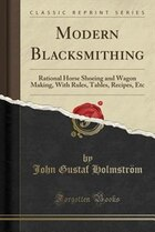 Modern Blacksmithing: Rational Horse Shoeing and Wagon Making, With Rules, Tables, Recipes, Etc…