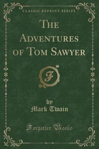The Adventures of Tom Sawyer (Classic Reprint) by Mark Twain