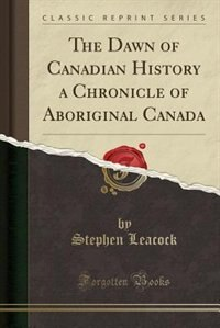 The Dawn of Canadian History a Chronicle of Aboriginal Canada (Classic Reprint)