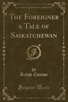 The Foreigner a Tale of Saskatchewan (Classic Reprint)