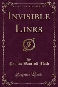Invisible Links (Classic Reprint) by Pauline Bancroft Flach