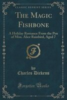 The Magic Fishbone: A Holiday Romance From the Pen of Miss. Alice Rainbird, Aged 7 (Classic Reprint)