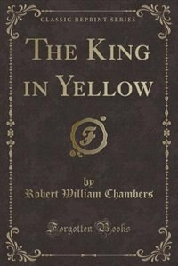 The King in Yellow (Classic Reprint) by Robert William Chambers