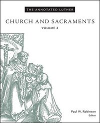 ANNOTATED LUTHER, THE - VOLUME 3CHURCH AND SACRAMENTS: PART OF THE REFORMATION 500