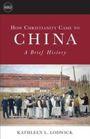 HOW CHRISTIANITY CAME TO CHINA: A Brief History