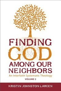 FINDING GOD AMONG OUR NEIGHBORS, VOL. 2: An Interfaith Systematic Theology by Kristin Johnston Largen