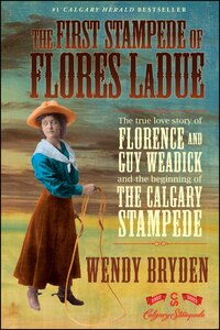 The First Stampede of Flores LaDue: The True Love Story of Florence and Guy Weadick and the…
