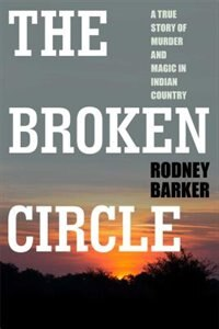 BROKEN CIRCLE: TRUE STORY OF MURDER AND MAGIC IN INDIAN COUNTRY: The Troubled Past and Uncertain…