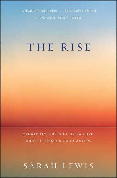 The Rise: Creativity, the Gift of Failure, and the Search for Mastery by Sarah Lewis