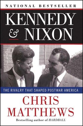 Kennedy & Nixon: The Rivalry that Shaped Postwar America by Chris Matthews