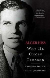 Alger Hiss: Why He Chose Treason by Christina Shelton
