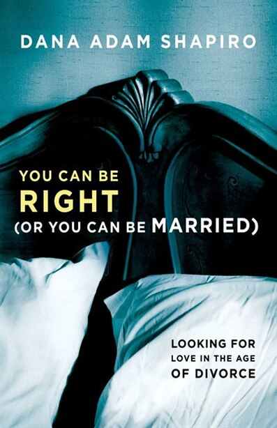 You Can Be Right (or You Can Be Married): Looking for Love in the Age of Divorce by Dana Adam Shapiro