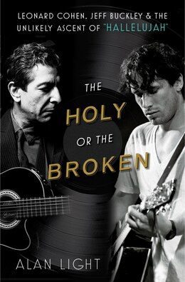 Book The Holy or the Broken: Leonard Cohen, Jeff Buckley, and the Unlikely Ascent of Hallelujah by Alan Light