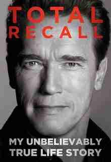 Total Recall: My Unbelievably True Life Story by A Schwarzenegger