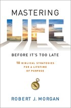 Mastering Life Before It's Too Late: 10 Biblical Strategies for a Lifetime of Purpose