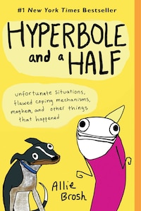 Hyperbole and a Half: Unfortunate Situations, Flawed Coping Mechanisms, Mayhem, and Other Things…