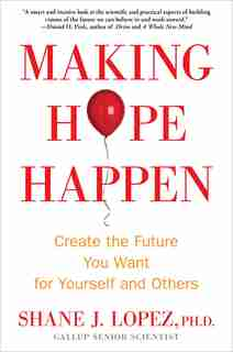 Making Hope Happen: Create the Future You Want for Yourself and Others by Shane J. Lopez