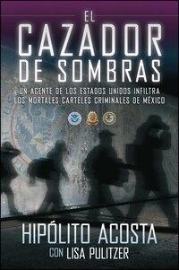 El cazador de sombras: Un agente de los Estados Unidos infiltra los mortales carteles criminales de…
