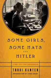 Some Girls, Some Hats and Hitler: A True Love Story Rediscovered by Trudi Kanter