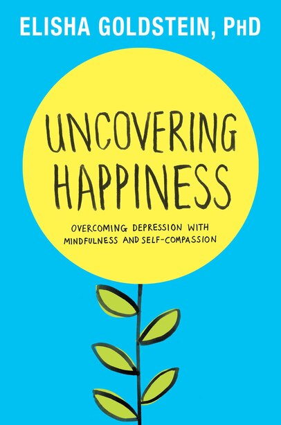 Uncovering Happiness: Overcoming Depression with Mindfulness and Self-Compassion by Elisha Goldstein