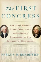 The First Congress: How James Madison, George Washington, and a Group of Extraordinary Men Invented…