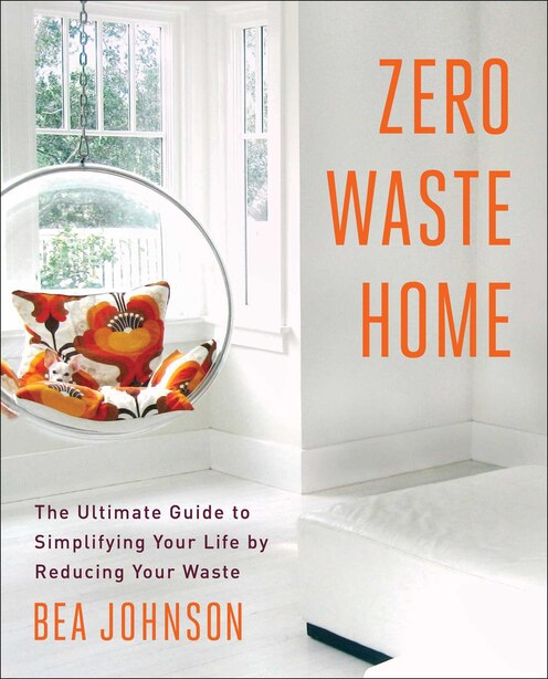 Zero Waste Home: The Ultimate Guide to Simplifying Your Life by Reducing Your Waste by Bea Johnson