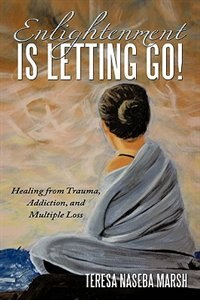 Enlightenment is Letting Go!: Healing from Trauma, Addiction, and Multiple Loss by Teresa Naseba Marsh