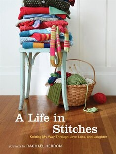 A Life in Stitches: Knitting My Way through Love, Loss, and Laughter