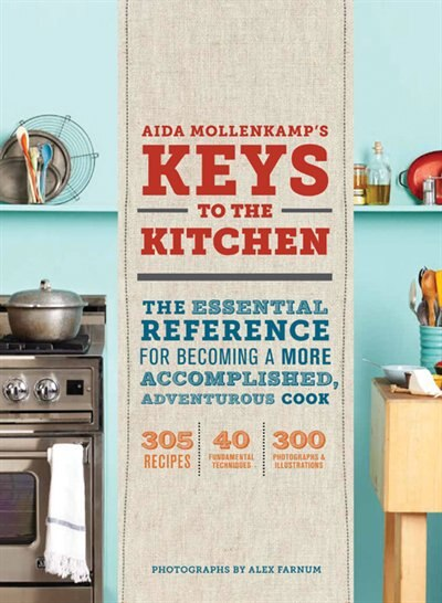 Aida Mollenkamp's Keys to the Kitchen: The Essential Reference for Becoming a More Accomplished, Adventurous Cook by Aida Mollenkamp