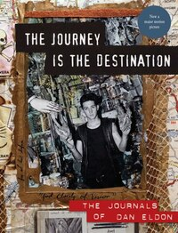 The Journey Is the Destination, Revised Edition: The Journals Of Dan Eldon