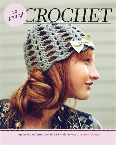 So Pretty! Crochet: Inspiration and Instructions for 24 Stylish Projects by Amy Palanjian