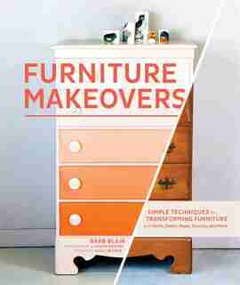 Furniture Makeovers: Simple Techniques for Transforming Furniture with Paint, Stains, Paper, Stencils, and More by Barb Blair